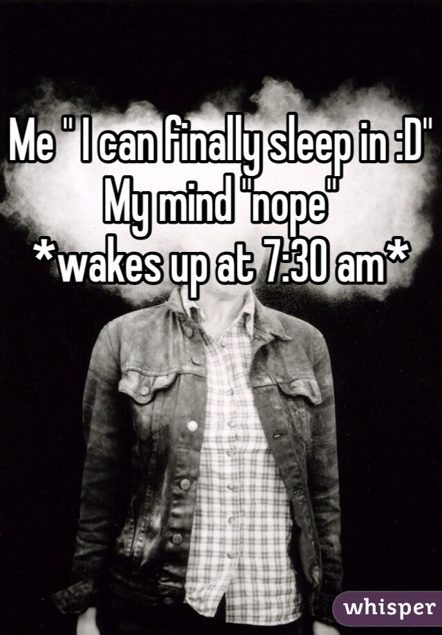 """Me """" I can finally sleep in :D"""" My mind """"nope"""" *wakes up at 7:30 am*"""
