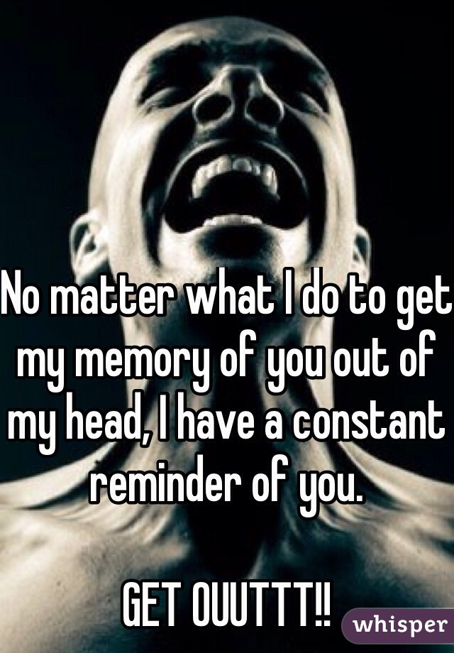 No matter what I do to get my memory of you out of my head, I have a constant reminder of you.  GET OUUTTT!!