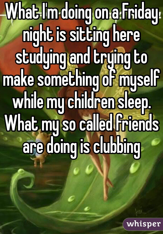 What I'm doing on a Friday night is sitting here studying and trying to make something of myself while my children sleep. What my so called friends are doing is clubbing