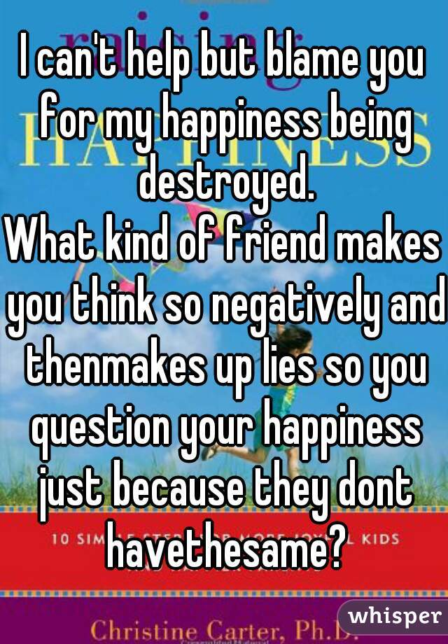 I can't help but blame you for my happiness being destroyed. What kind of friend makes you think so negatively and thenmakes up lies so you question your happiness just because they dont havethesame?