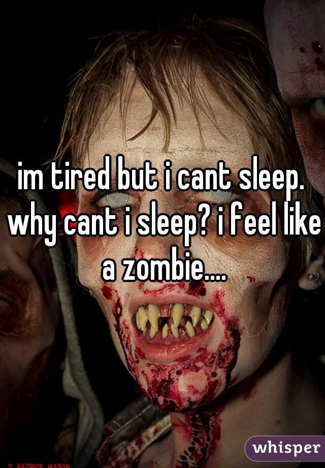 im tired but i cant sleep. why cant i sleep? i feel like a zombie....