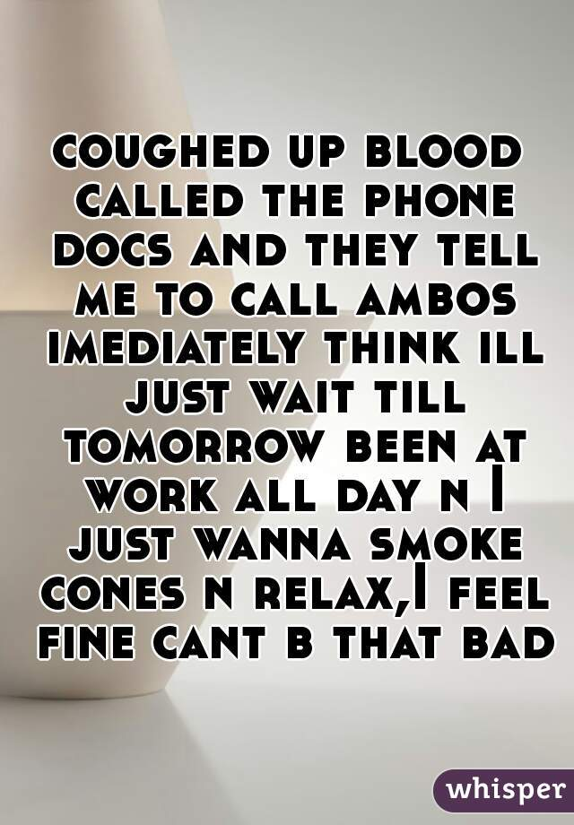 coughed up blood called the phone docs and they tell me to call ambos imediately think ill just wait till tomorrow been at work all day n I just wanna smoke cones n relax,I feel fine cant b that bad
