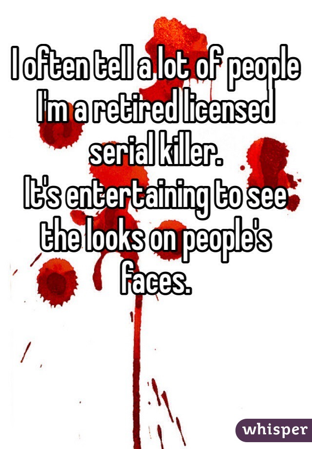 I often tell a lot of people I'm a retired licensed serial killer.  It's entertaining to see the looks on people's faces.