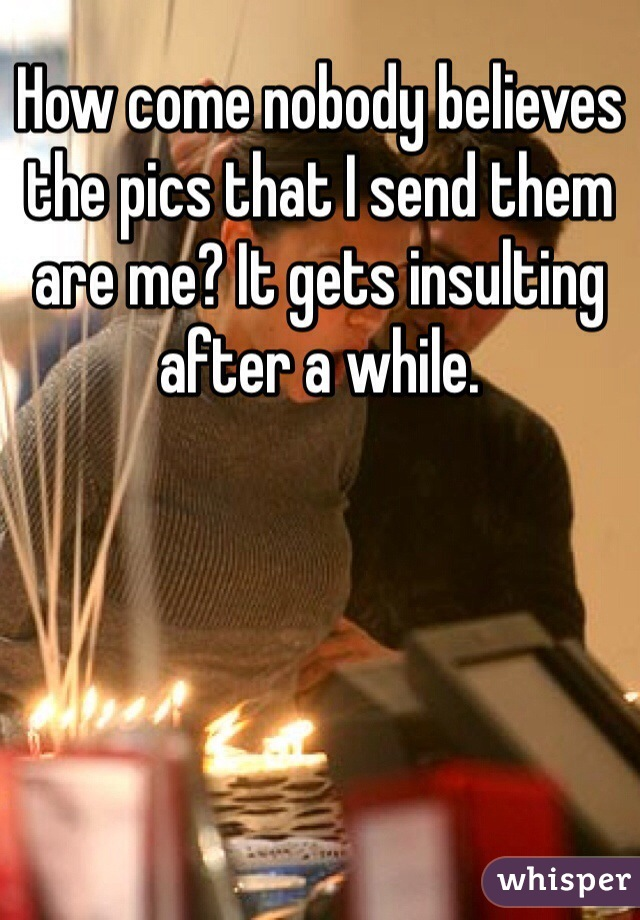 How come nobody believes the pics that I send them are me? It gets insulting after a while.