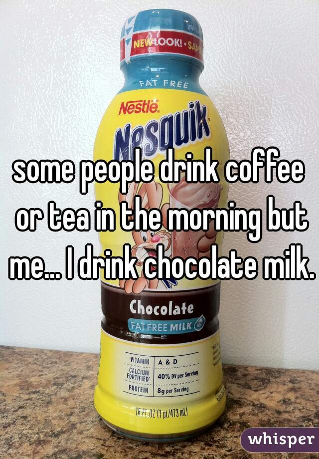 some people drink coffee or tea in the morning but me... I drink chocolate milk.