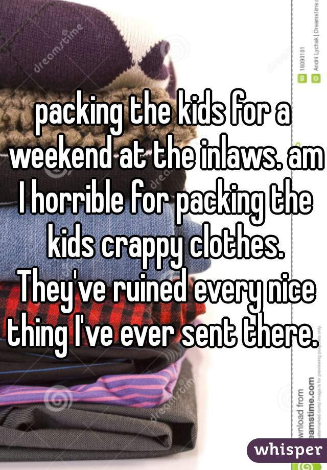packing the kids for a weekend at the inlaws. am I horrible for packing the kids crappy clothes. They've ruined every nice thing I've ever sent there.
