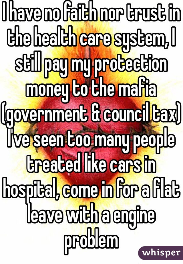 I have no faith nor trust in the health care system, I still pay my protection money to the mafia (government & council tax) I've seen too many people treated like cars in hospital, come in for a flat leave with a engine problem