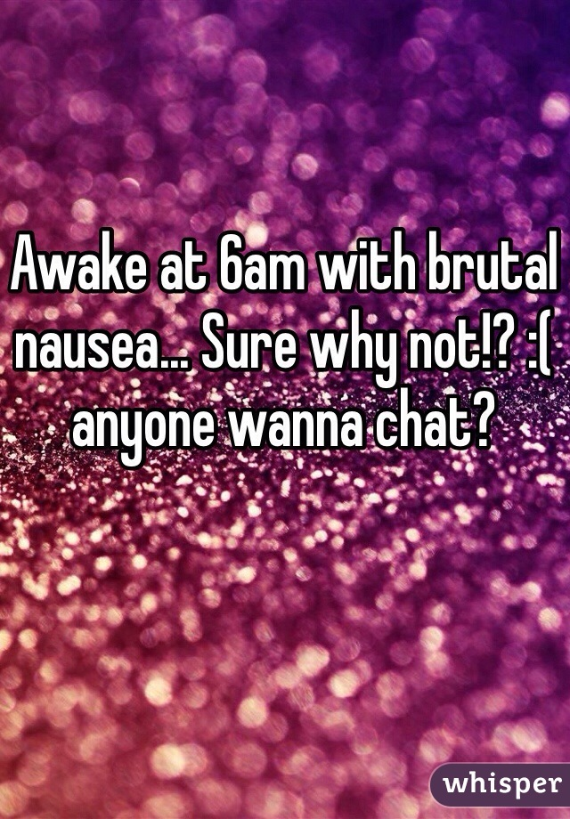 Awake at 6am with brutal nausea... Sure why not!? :(  anyone wanna chat?