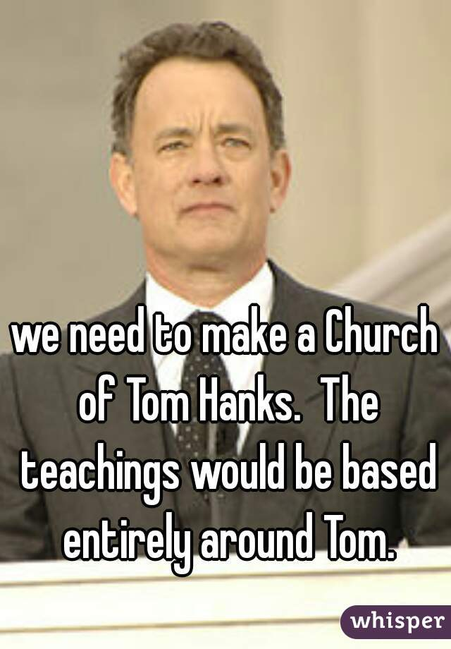 we need to make a Church of Tom Hanks.  The teachings would be based entirely around Tom.