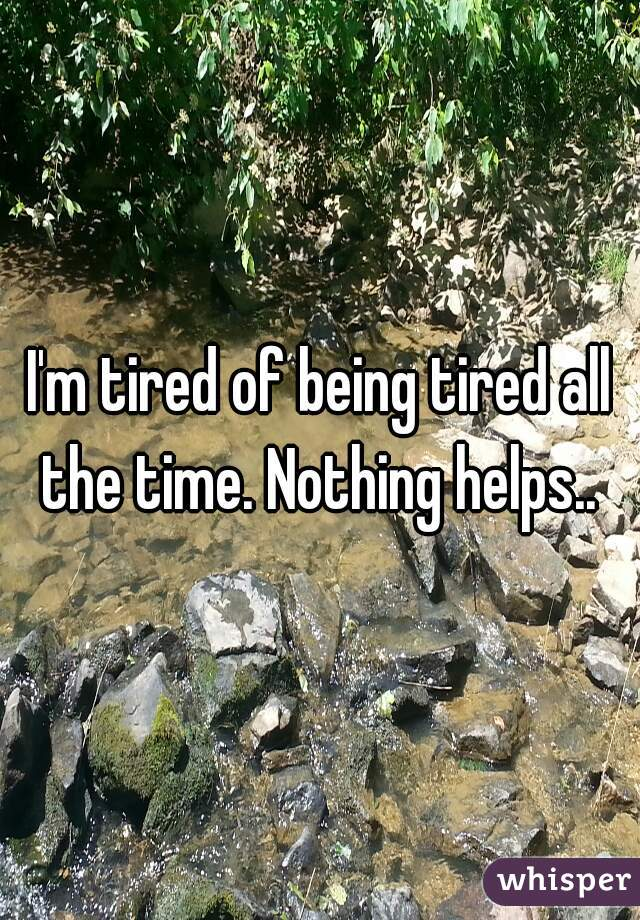 I'm tired of being tired all the time. Nothing helps..