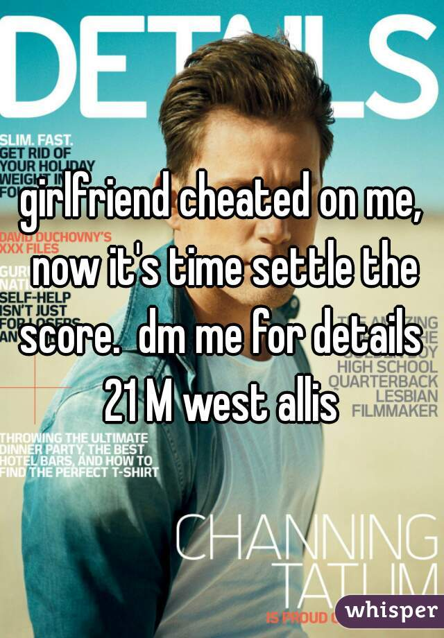 girlfriend cheated on me, now it's time settle the score.  dm me for details  21 M west allis