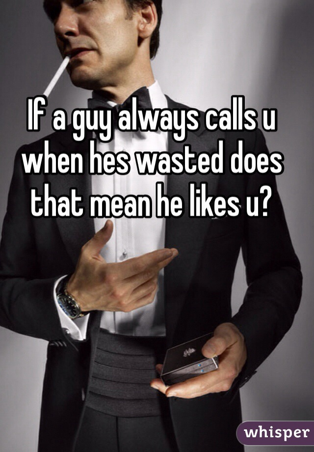 If a guy always calls u when hes wasted does that mean he likes u?