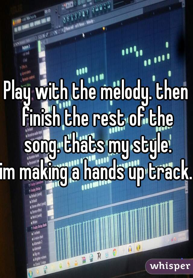 Play with the melody. then finish the rest of the song. thats my style. im making a hands up track.