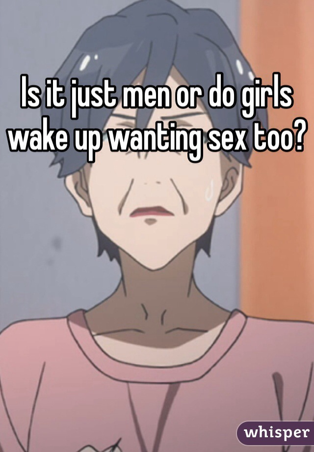 Is it just men or do girls wake up wanting sex too?
