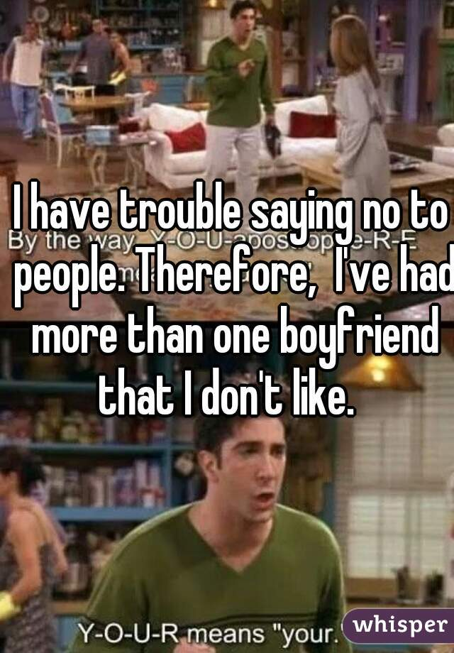 I have trouble saying no to people. Therefore,  I've had more than one boyfriend that I don't like.