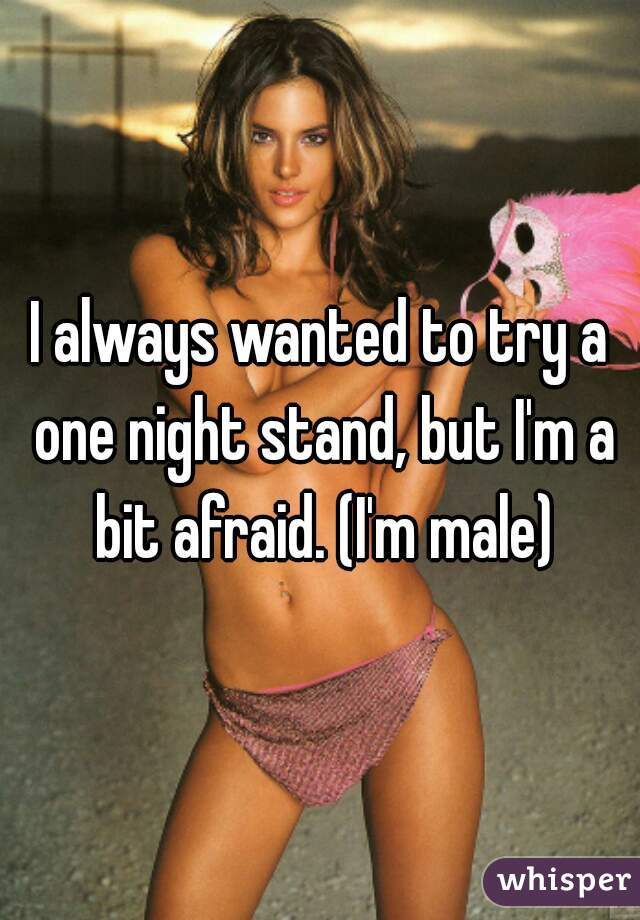 I always wanted to try a one night stand, but I'm a bit afraid. (I'm male)