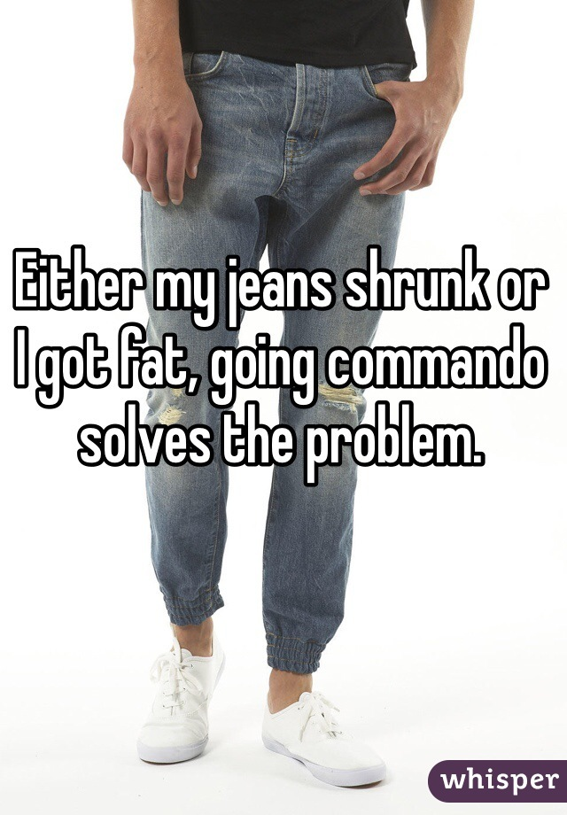 Either my jeans shrunk or I got fat, going commando solves the problem.