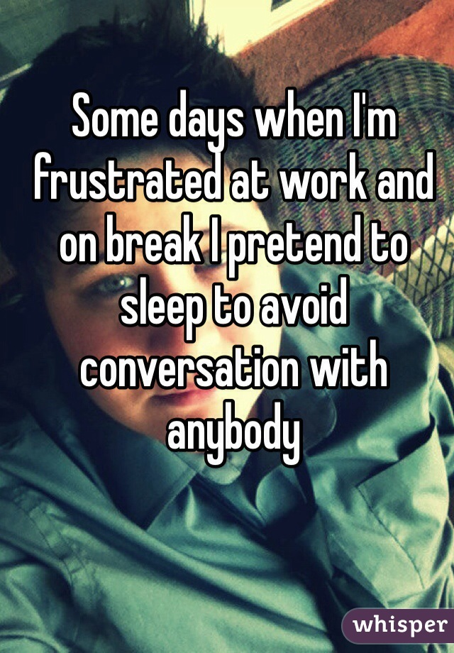 Some days when I'm frustrated at work and on break I pretend to sleep to avoid conversation with anybody