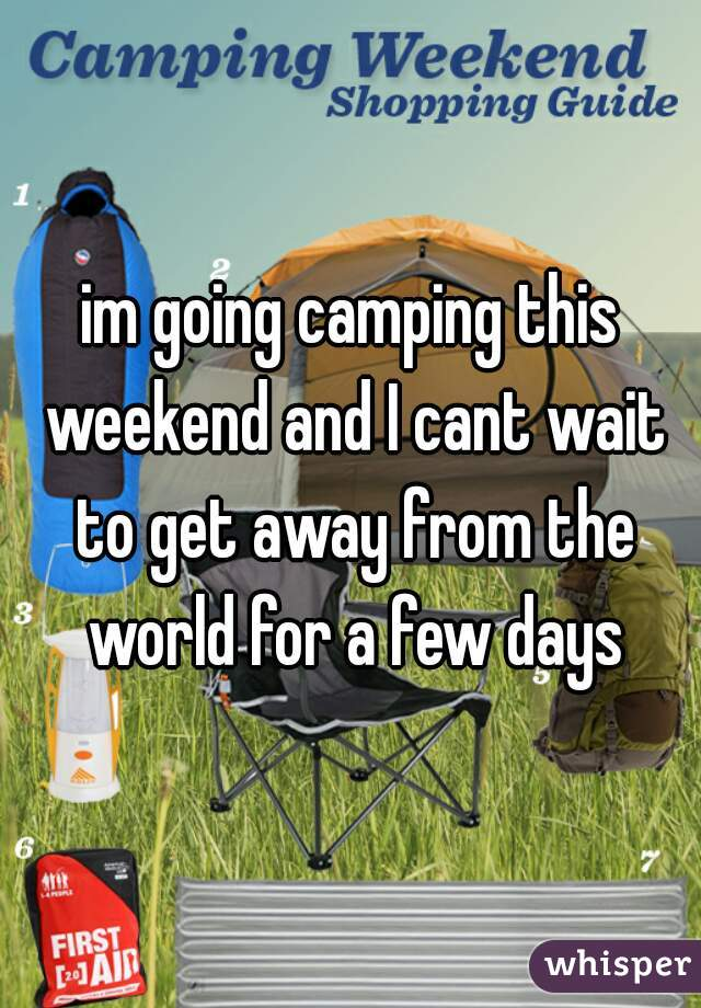 im going camping this weekend and I cant wait to get away from the world for a few days
