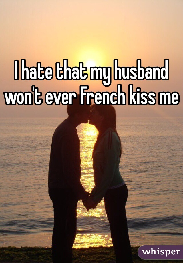 I hate that my husband won't ever French kiss me