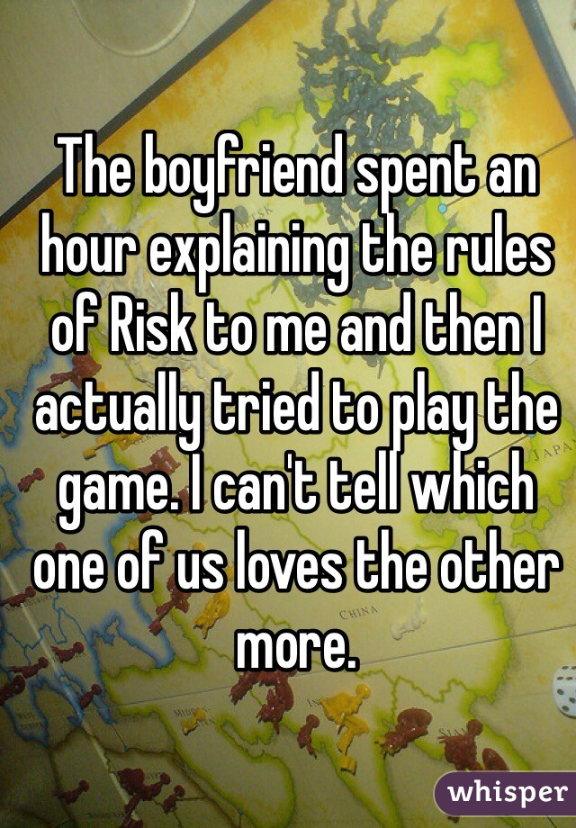 The boyfriend spent an hour explaining the rules of Risk to me and then I actually tried to play the game. I can't tell which one of us loves the other more.