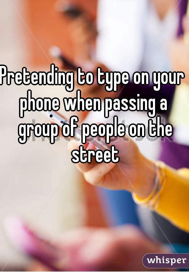 Pretending to type on your  phone when passing a group of people on the street