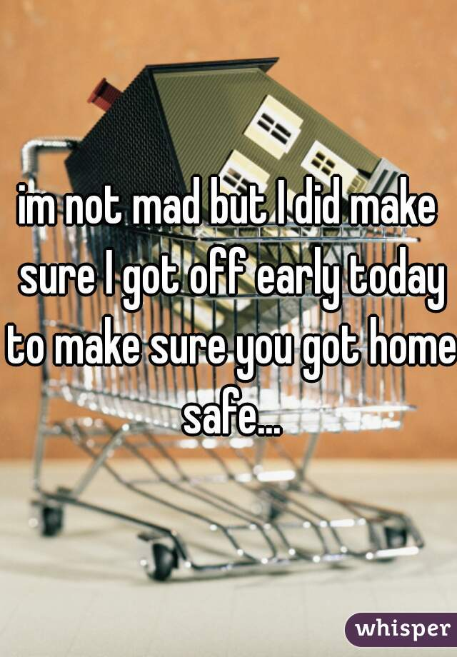 im not mad but I did make sure I got off early today to make sure you got home safe...