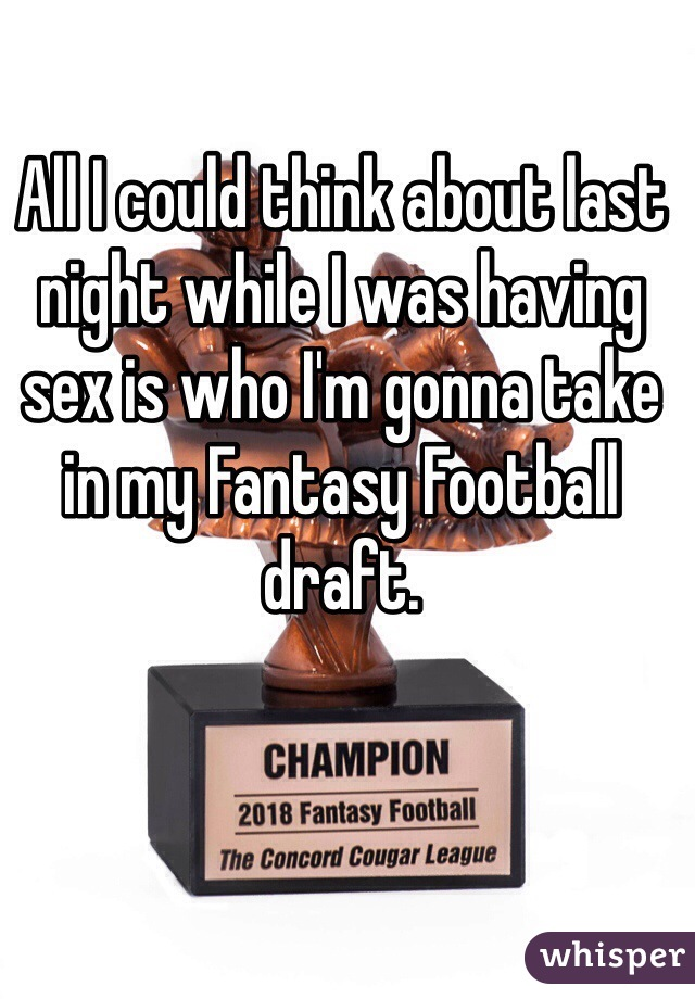 All I could think about last night while I was having sex is who I'm gonna take in my Fantasy Football draft.