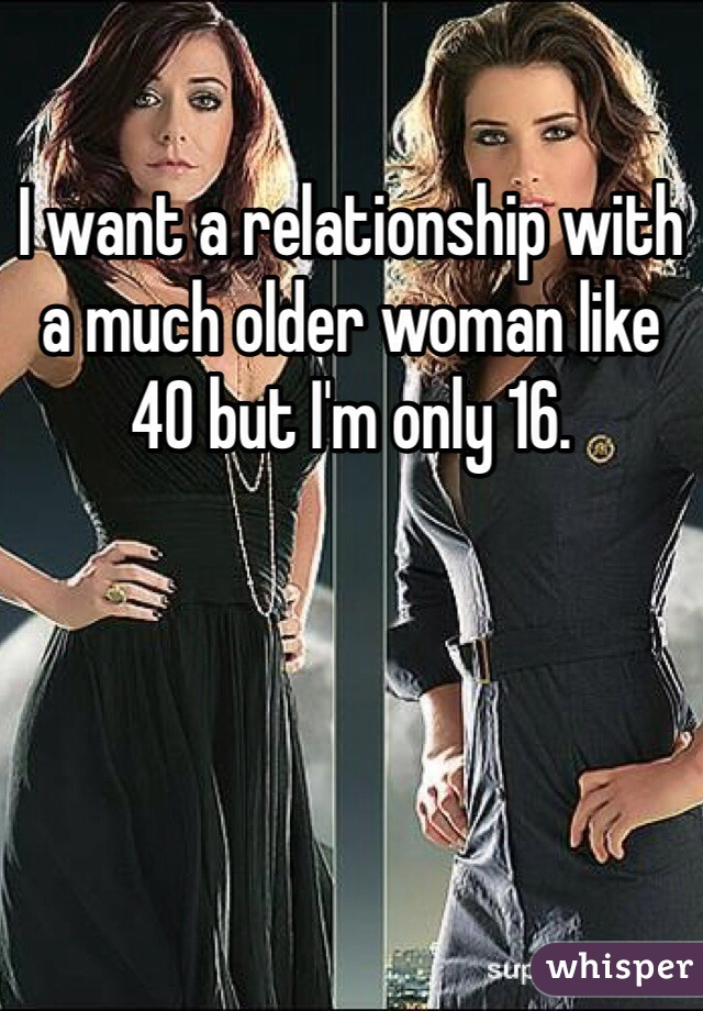 I want a relationship with a much older woman like 40 but I'm only 16.