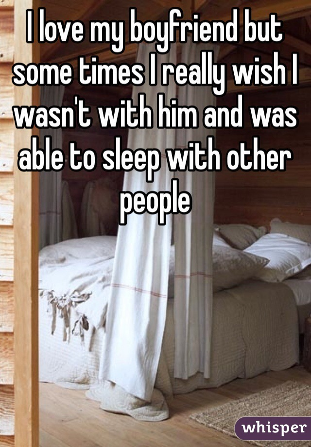 I love my boyfriend but some times I really wish I wasn't with him and was able to sleep with other people