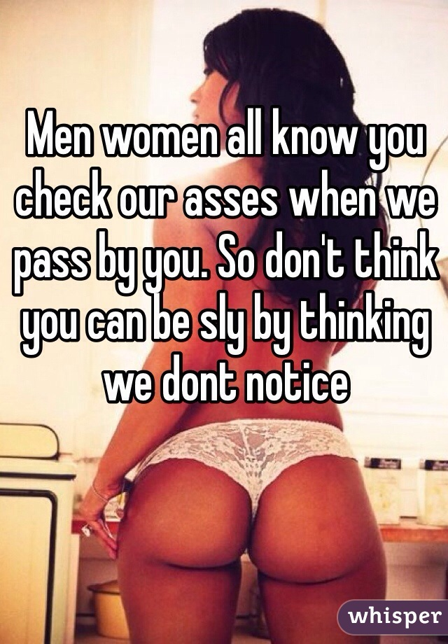 Men women all know you check our asses when we pass by you. So don't think you can be sly by thinking we dont notice