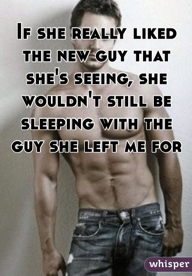 If she really liked the new guy that she's seeing, she wouldn't still be sleeping with the guy she left me for