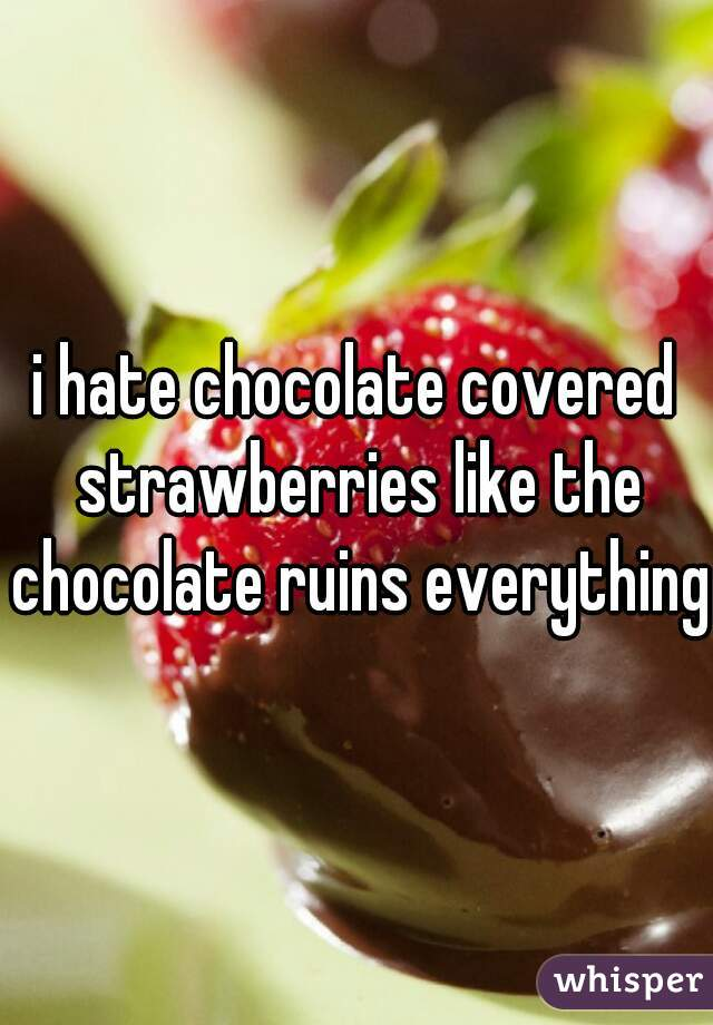 i hate chocolate covered strawberries like the chocolate ruins everything