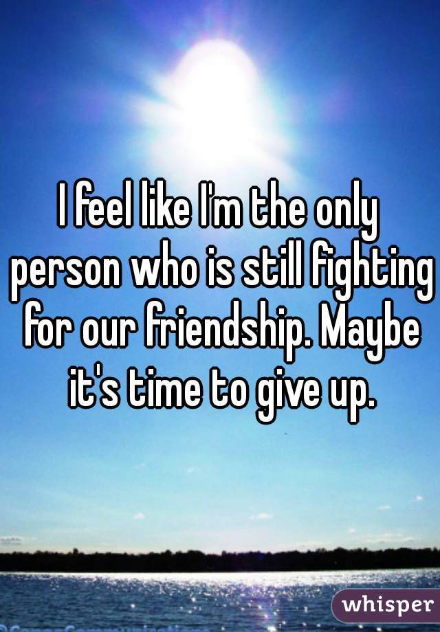 I feel like I'm the only person who is still fighting for our friendship. Maybe it's time to give up.