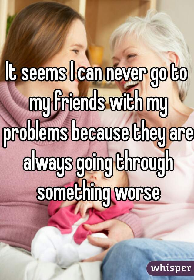 It seems I can never go to my friends with my problems because they are always going through something worse