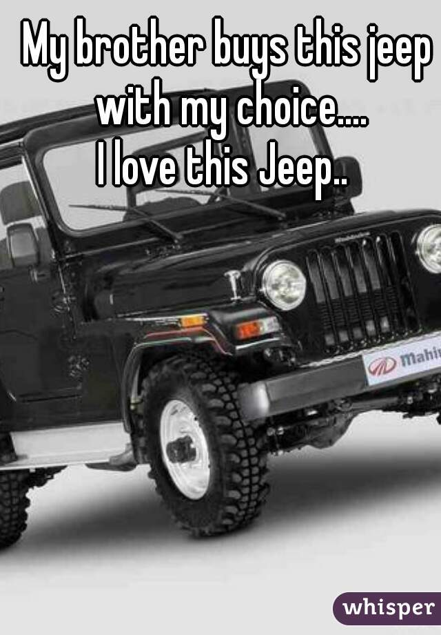My brother buys this jeep with my choice.... I love this Jeep..
