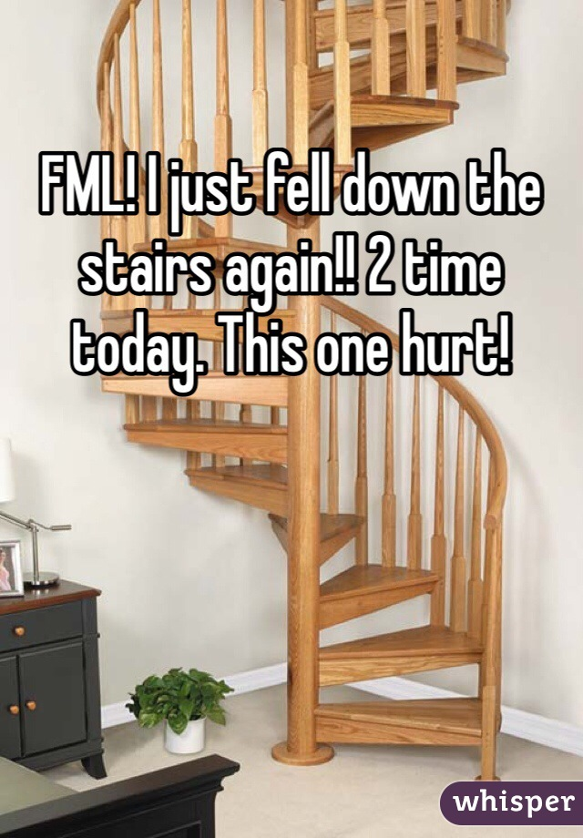FML! I just fell down the stairs again!! 2 time today. This one hurt!