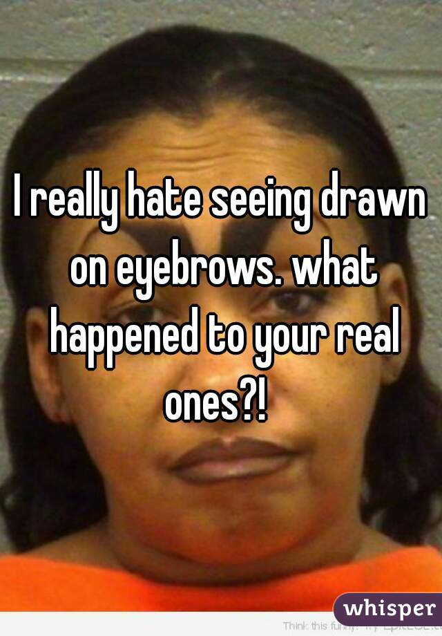 I really hate seeing drawn on eyebrows. what happened to your real ones?!