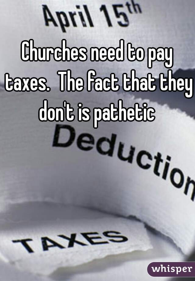 Churches need to pay taxes.  The fact that they don't is pathetic