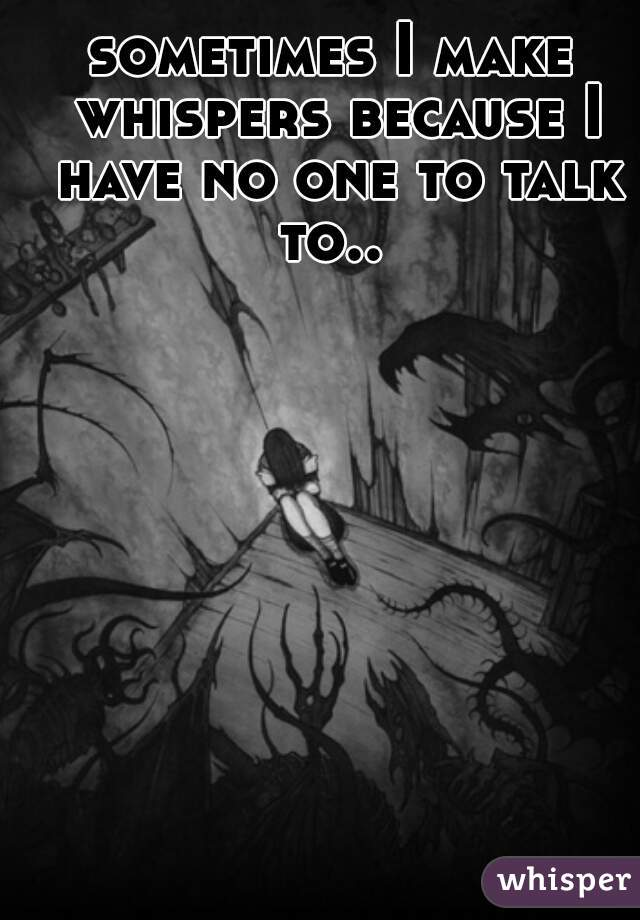 sometimes I make whispers because I have no one to talk to..