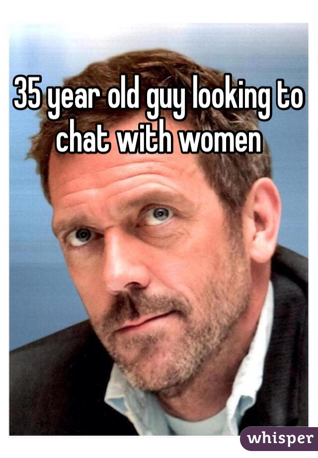 35 year old guy looking to chat with women