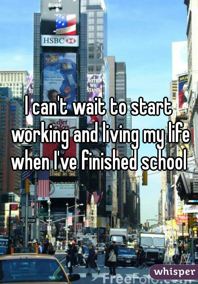 I can't wait to start working and living my life when I've finished school