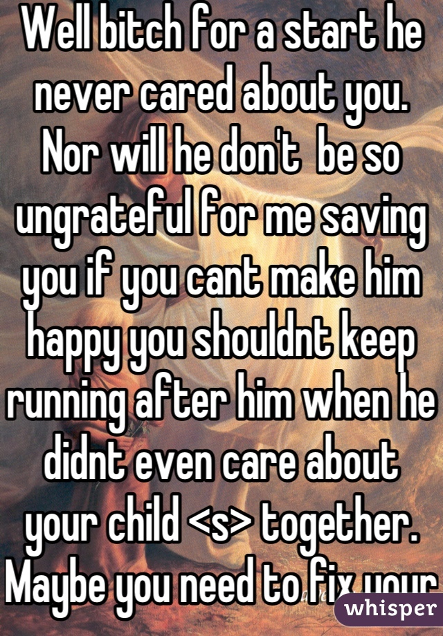 Well bitch for a start he never cared about you. Nor will he don't  be so ungrateful for me saving you if you cant make him happy you shouldnt keep running after him when he didnt even care about your child <s> together. Maybe you need to fix your life I helped