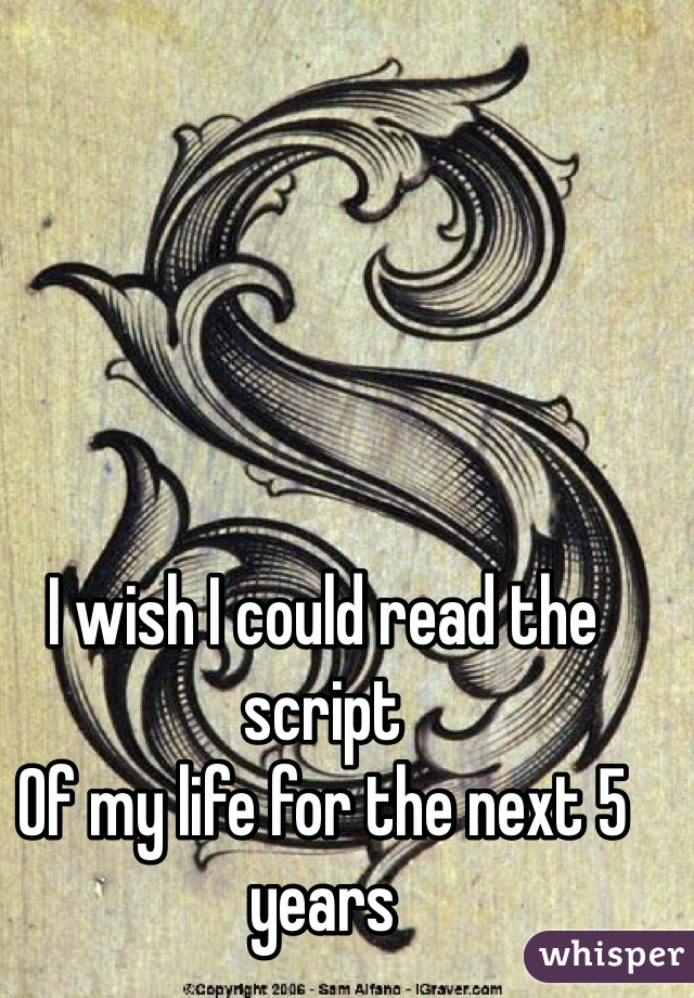 I wish I could read the script Of my life for the next 5 years