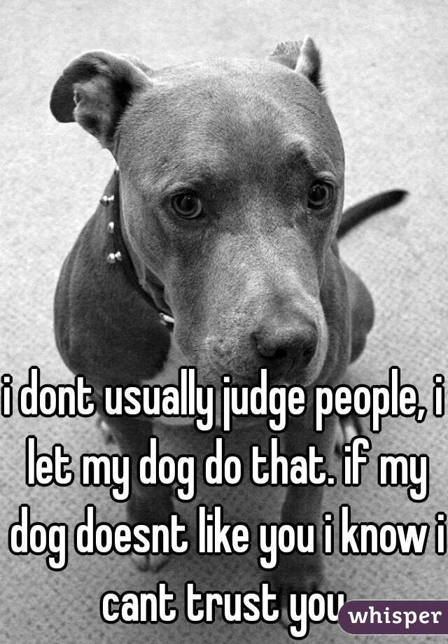i dont usually judge people, i let my dog do that. if my dog doesnt like you i know i cant trust you.