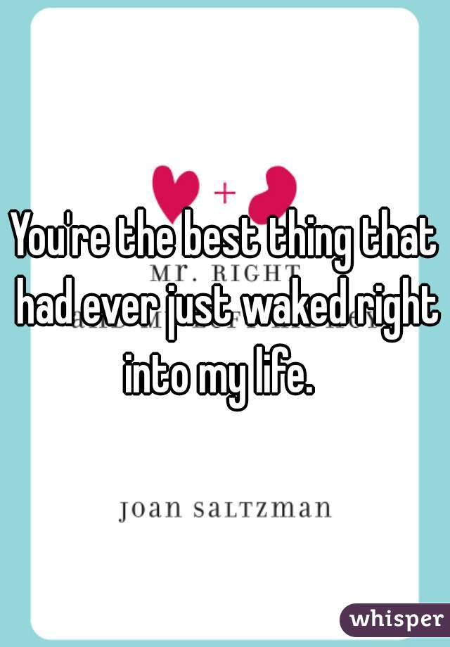 You're the best thing that had ever just waked right into my life.