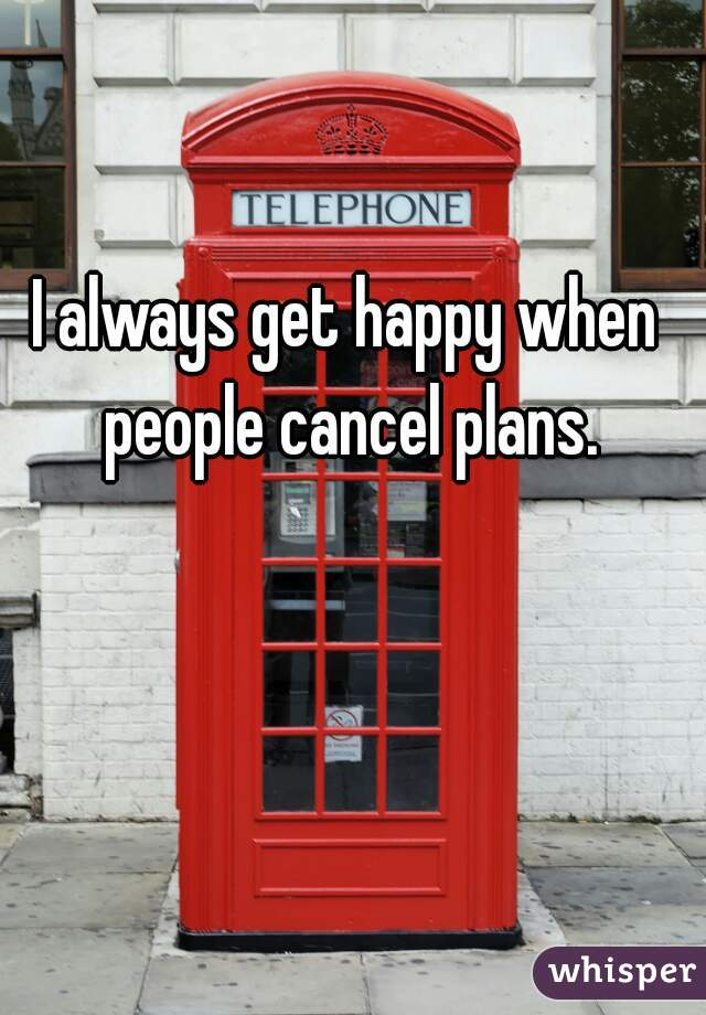I always get happy when people cancel plans.