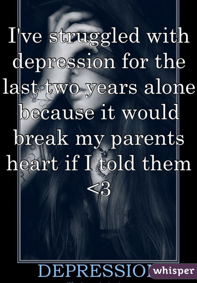 I've struggled with depression for the last two years alone because it would break my parents heart if I told them <3