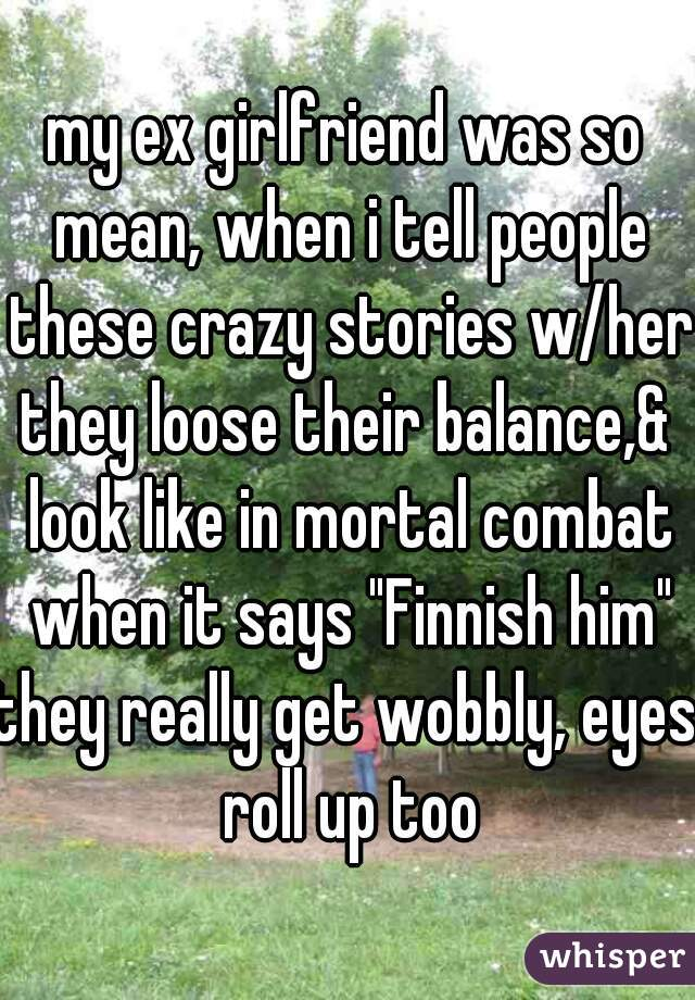 """my ex girlfriend was so mean, when i tell people these crazy stories w/her  they loose their balance,& look like in mortal combat when it says """"Finnish him"""" they really get wobbly, eyes roll up too"""