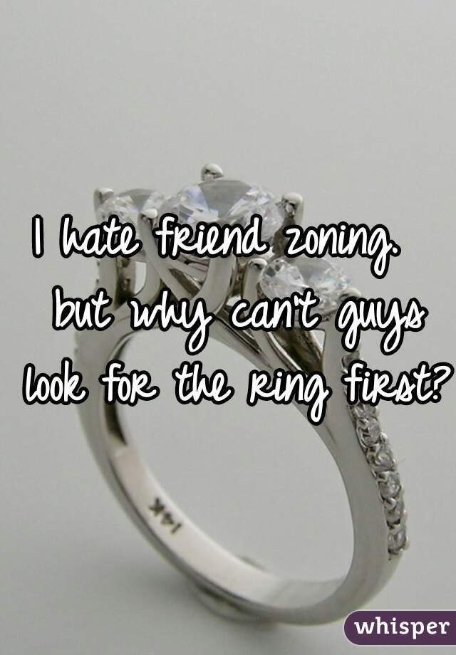 I hate friend zoning.  but why can't guys look for the ring first?